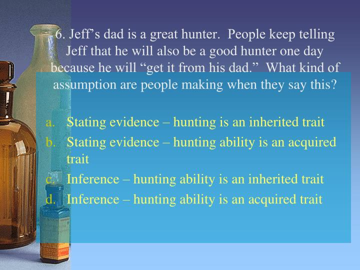 "6. Jeff's dad is a great hunter.  People keep telling Jeff that he will also be a good hunter one day because he will ""get it from his dad.""  What kind of assumption are people making when they say this?"