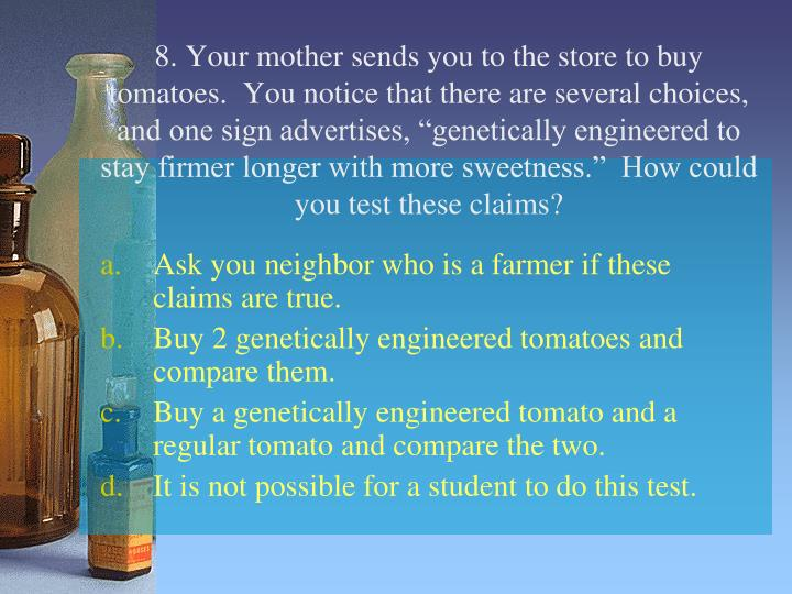 "8. Your mother sends you to the store to buy tomatoes.  You notice that there are several choices, and one sign advertises, ""genetically engineered to stay firmer longer with more sweetness.""  How could you test these claims?"