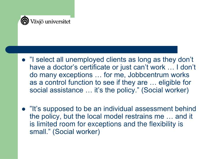 """""""I select all unemployed clients as long as they don't have a doctor's certificate or just can't work … I don't do many exceptions … for me, Jobbcentrum works as a control function to see if they are … eligible for social assistance … it's the policy."""" (Social worker)"""