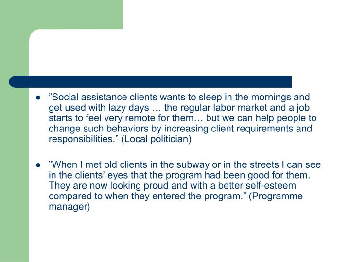 """Social assistance clients wants to sleep in the mornings and get used with lazy days … the regular labor market and a job starts to feel very remote for them… but we can help people to change such behaviors by increasing client requirements and responsibilities."" (Local politician)"
