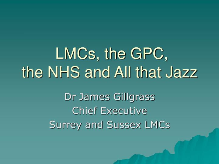 Lmcs the gpc the nhs and all that jazz