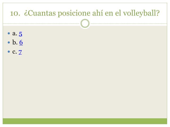 10.  ¿Cuantas posicione ahí en el volleyball?