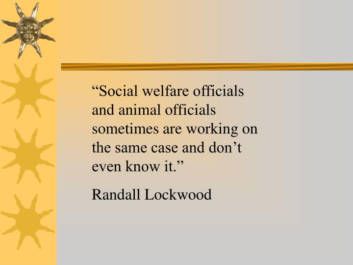 """Social welfare officials and animal officials sometimes are working on the same case and don't even know it."""