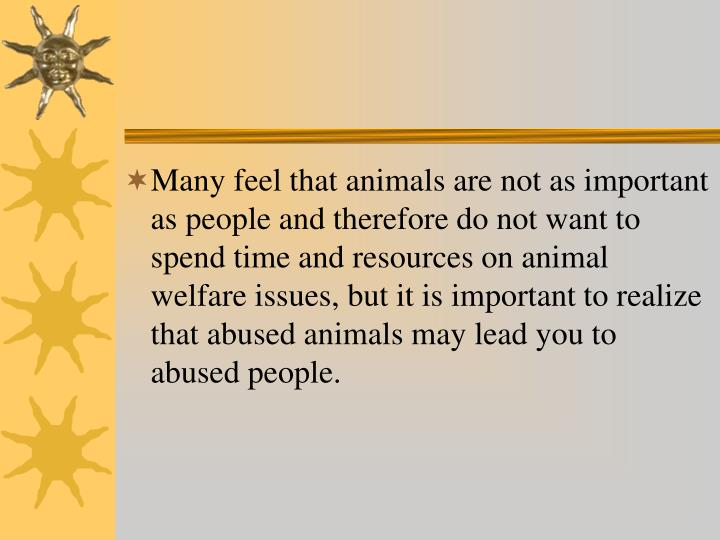 Many feel that animals are not as important as people and therefore do not want to spend time and resources on animal welfare issues, but it is important to realize that abused animals may lead you to abused people.