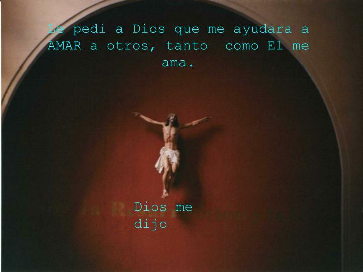Le pedi a Dios que me ayudara a AMAR a otros, tanto  como El me ama.