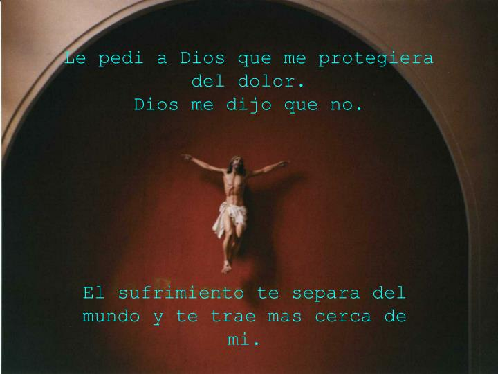 Le pedi a Dios que me protegiera del dolor.
