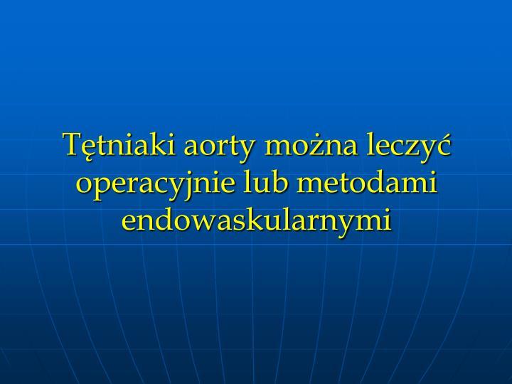 Ttniaki aorty mona leczy operacyjnie lub metodami endowaskularnymi