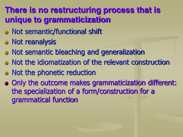 There is no restructuring process that is unique to grammaticization