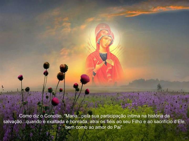 """Como diz o Concílio, """"Maria...pela sua participação íntima na história da salvação...quando é exaltada e honrada, atrai os fiéis ao seu Filho e ao sacrifício d'Ele, bem como ao amor do Pai""""."""