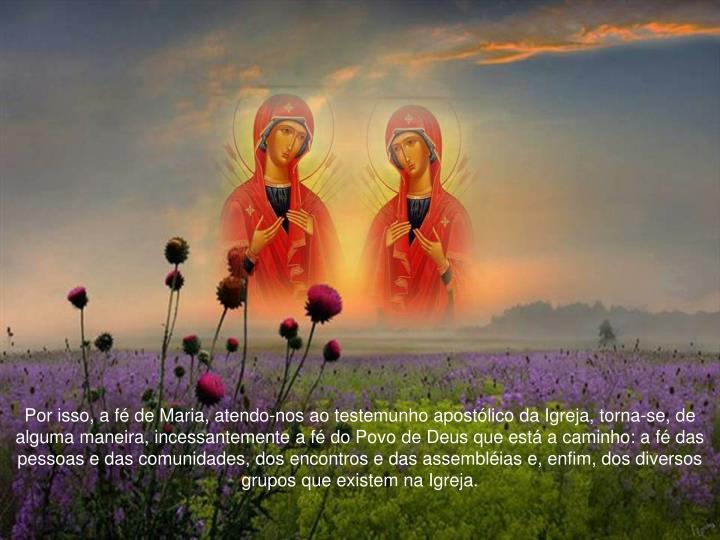 Por isso, a fé de Maria, atendo-nos ao testemunho apostólico da Igreja, torna-se, de alguma maneira, incessantemente a fé do Povo de Deus que está a caminho: a fé das pessoas e das comunidades, dos encontros e das assembléias e, enfim, dos diversos grupos que existem na Igreja.