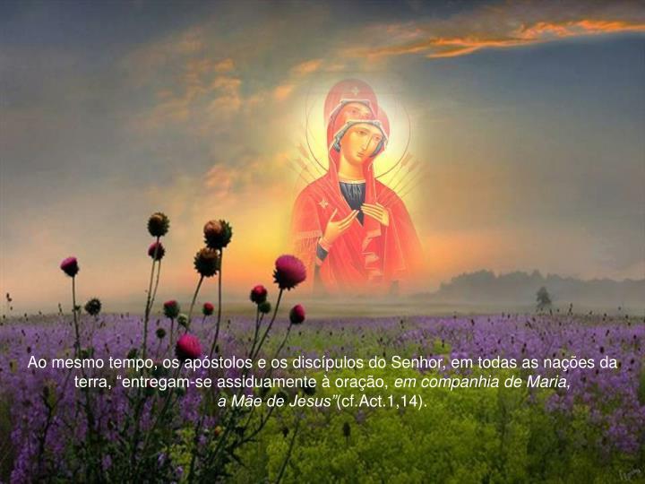 """Ao mesmo tempo, os apóstolos e os discípulos do Senhor, em todas as nações da terra, """"entregam-se assiduamente à oração,"""