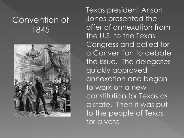 Texas president Anson Jones presented the offer of annexation from the U.S. to the Texas Congress and called for a Convention to debate the issue.  The delegates quickly approved annexation and began to work on a new constitution for Texas as a state.  Then it was put to the people of Texas for a vote.