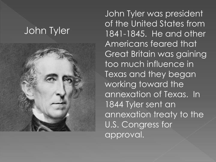 John Tyler was president of the United States from 1841-1845.  He and other Americans feared that Great Britain was gaining too much influence in Texas and they began working toward the annexation of Texas.  In 1844 Tyler sent an annexation treaty to the U.S. Congress for approval.