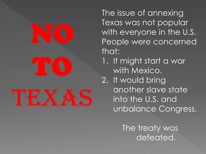 The issue of annexing Texas was not popular with everyone in the U.S.  People were concerned that:
