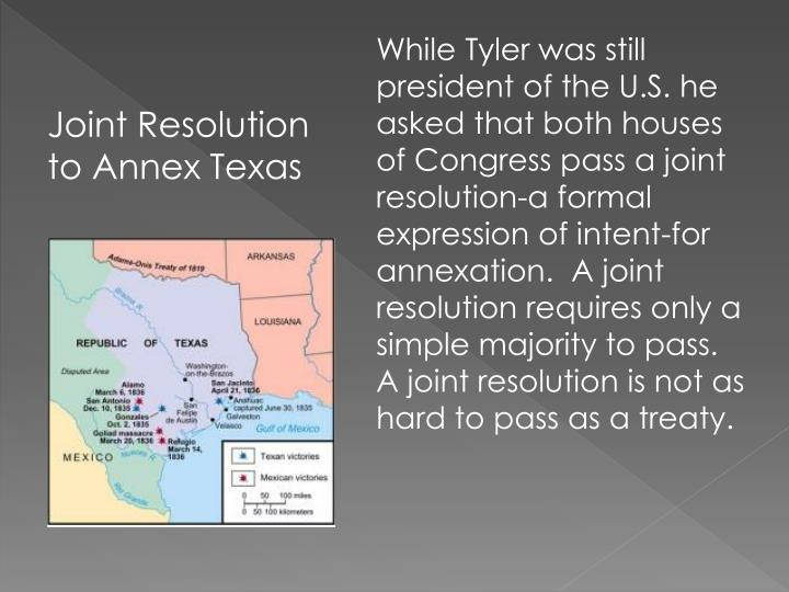 While Tyler was still president of the U.S. he asked that both houses of Congress pass a joint resolution-a formal expression of intent-for annexation.  A joint resolution requires only a simple majority to pass.  A joint resolution is not as hard to pass as a treaty.