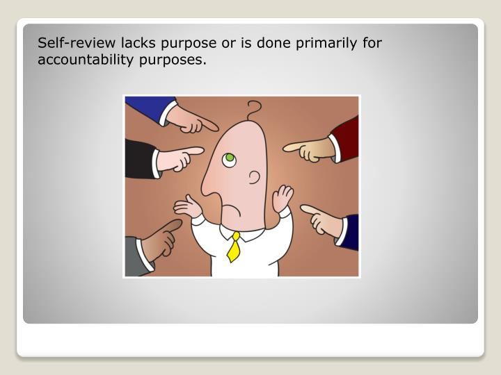 Self-review lacks purpose or is done primarily for accountability purposes.