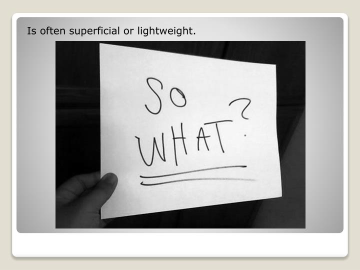 Is often superficial or lightweight.