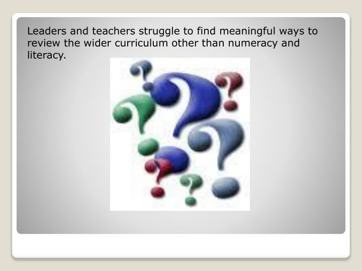 Leaders and teachers struggle to find meaningful ways to review the wider curriculum other than numeracy and literacy.