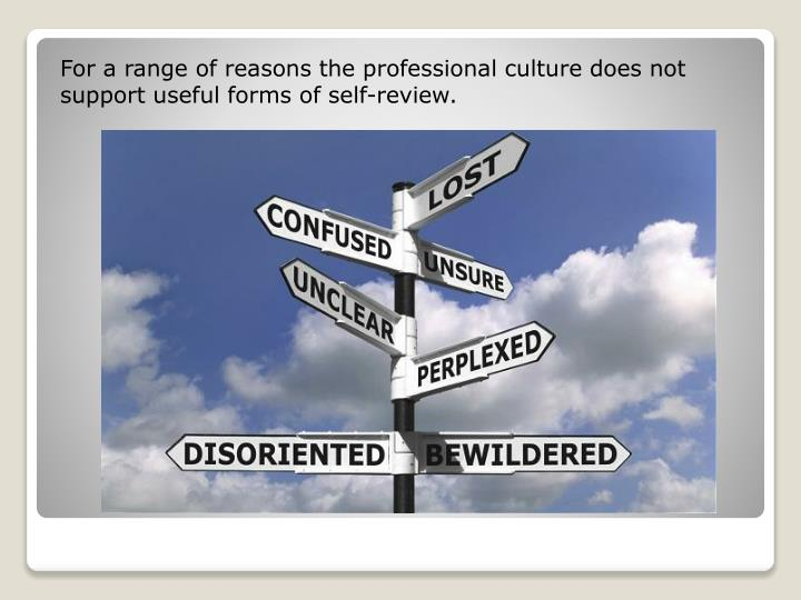 For a range of reasons the professional culture does not support useful forms of self-review.