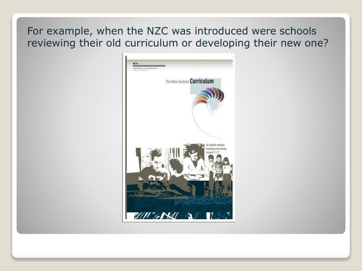 For example, when the NZC was introduced were schools reviewing their old curriculum or developing their new one?