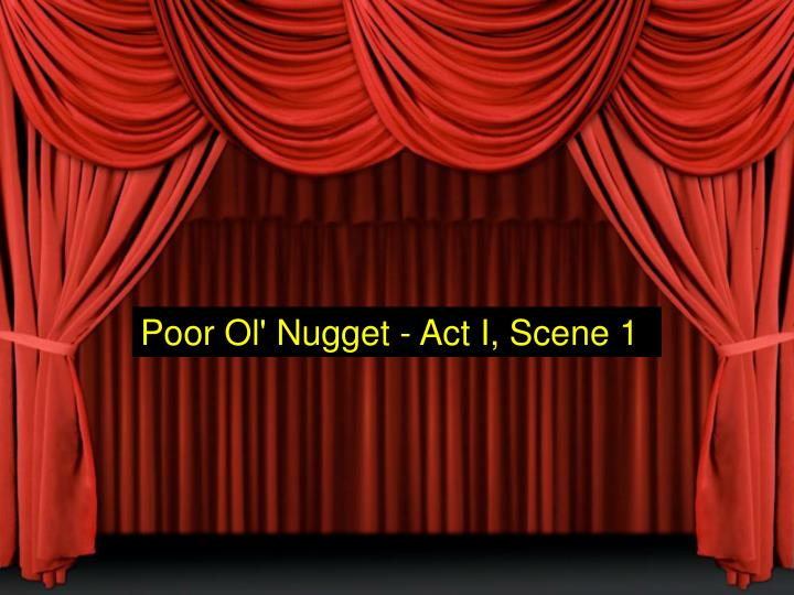 Poor Ol' Nugget - Act I, Scene 1