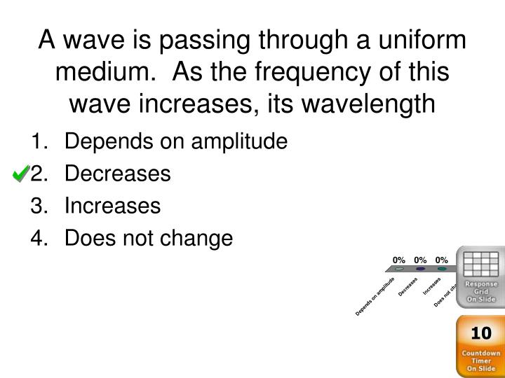 A wave is passing through a uniform medium.  As the frequency of this wave increases, its wavelength