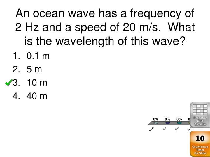 An ocean wave has a frequency of 2 Hz and a speed of 20 m/s.  What is the wavelength of this wave?