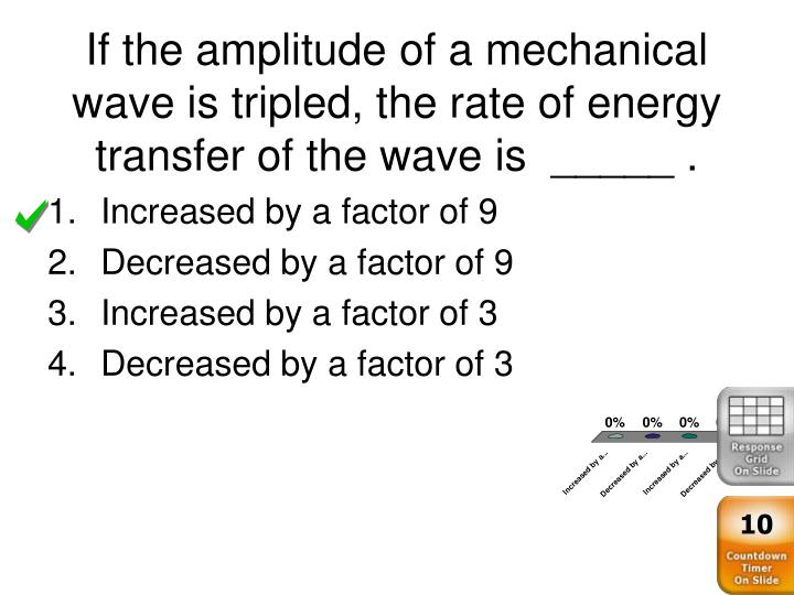 If the amplitude of a mechanical wave is tripled, the rate of energy transfer of the wave is  _____ .