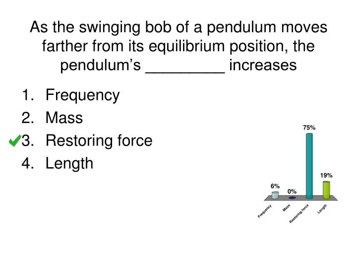 As the swinging bob of a pendulum moves farther from its equilibrium position, the pendulum's _________ increases