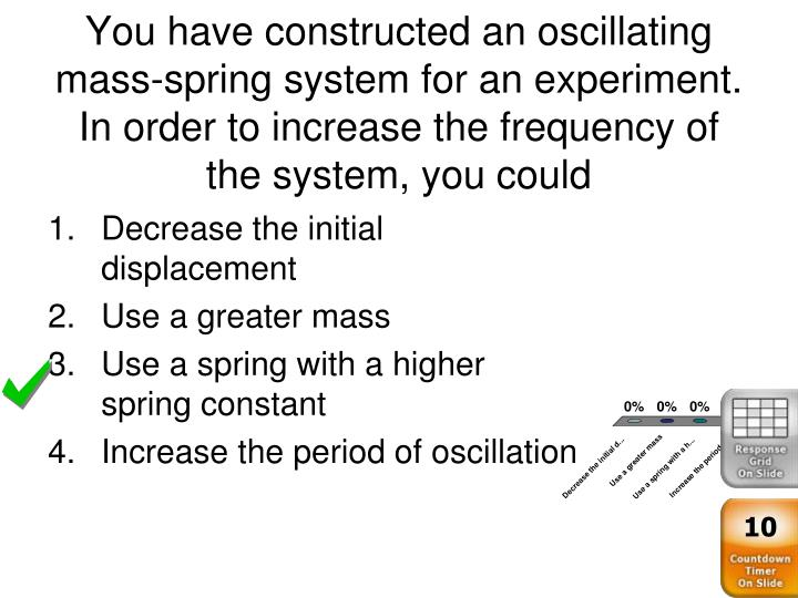 You have constructed an oscillating mass-spring system for an experiment. In order to increase the frequency of the system, you could