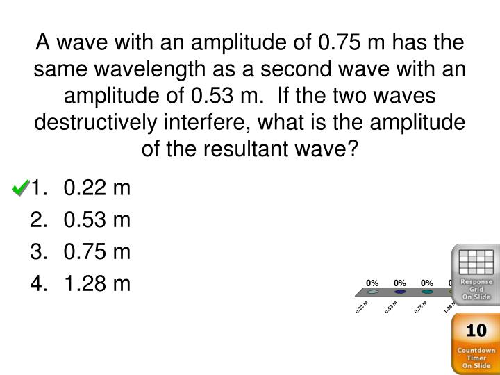 A wave with an amplitude of 0.75 m has the same wavelength as a second wave with an amplitude of 0.53 m.  If the two waves destructively interfere, what is the amplitude of the resultant wave?