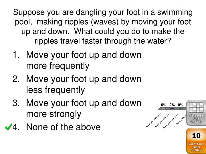 Suppose you are dangling your foot in a swimming pool,  making ripples (waves) by moving your foot up and down.  What could you do to make the ripples travel faster through the water?