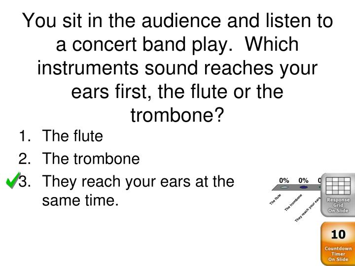 You sit in the audience and listen to a concert band play.  Which instruments sound reaches your ears first, the flute or the trombone?