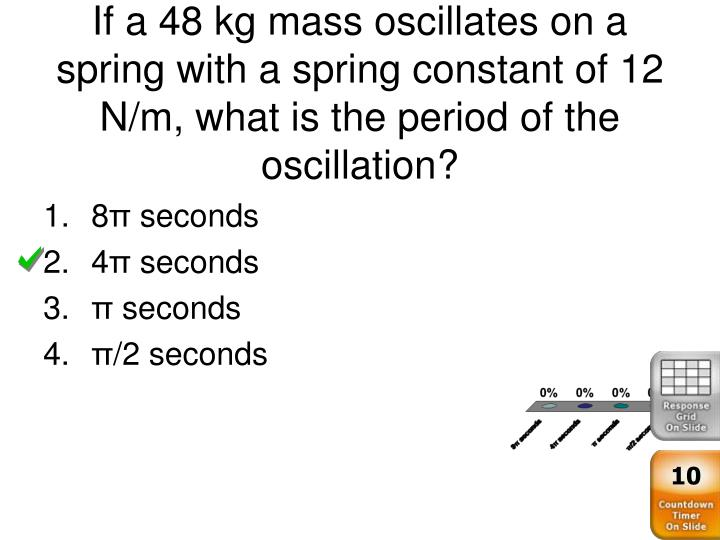 If a 48 kg mass oscillates on a spring with a spring constant of 12 N/m, what is the period of the oscillation?