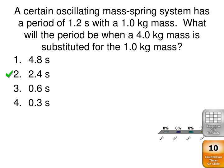 A certain oscillating mass-spring system has a period of 1.2 s with a 1.0 kg mass.  What will the period be when a 4.0 kg mass is substituted for the 1.0 kg mass?