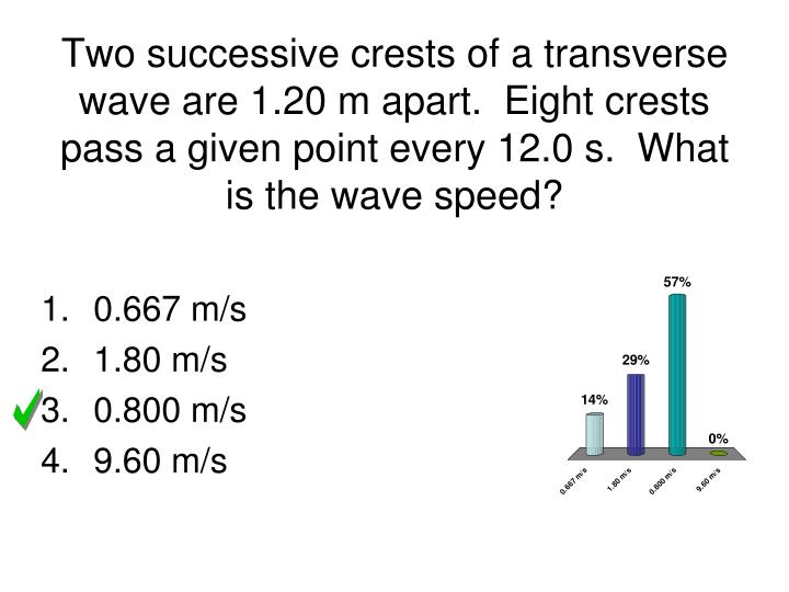 Two successive crests of a transverse wave are 1.20 m apart.  Eight crests pass a given point every 12.0 s.  What is the wave speed?