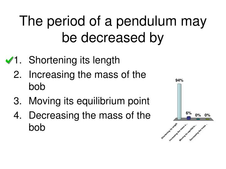 The period of a pendulum may be decreased by