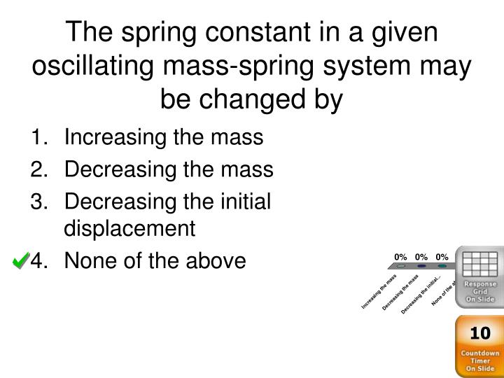 The spring constant in a given oscillating mass-spring system may be changed by