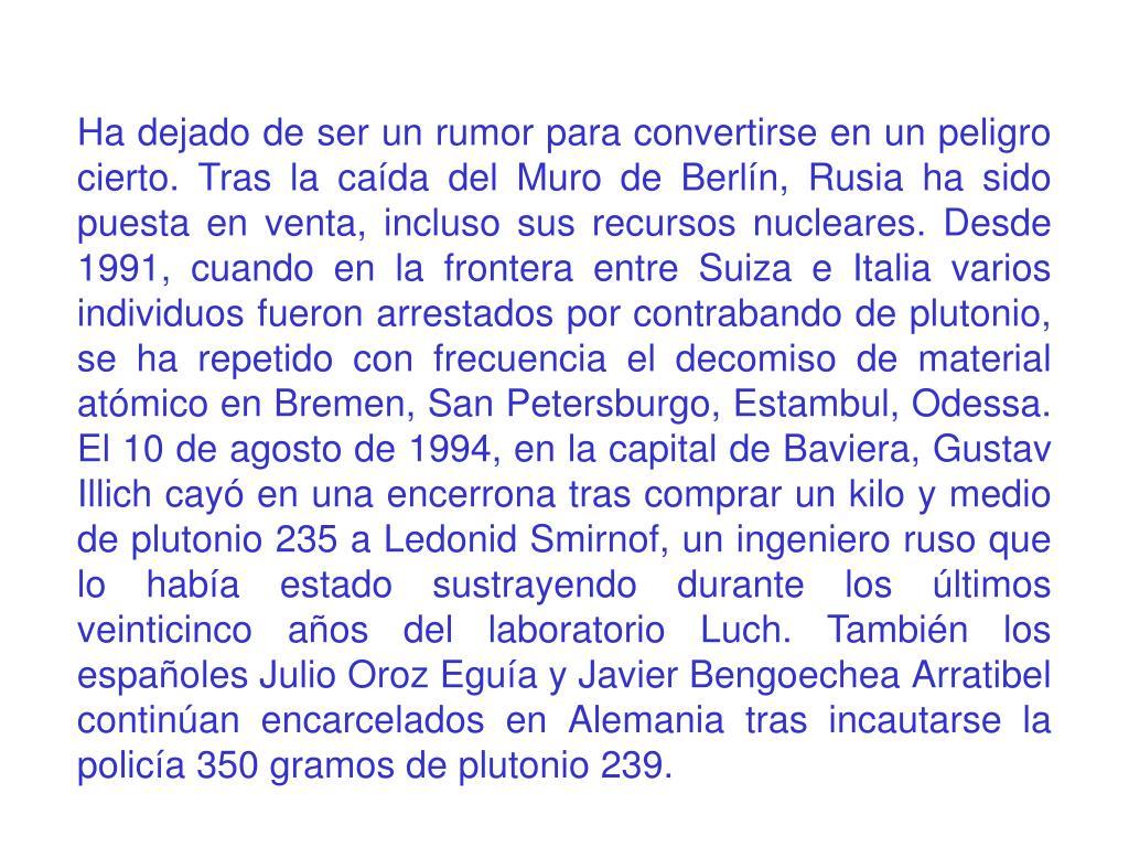 Ha dejado de ser un rumor para convertirse en un peligro cierto. Tras la caída del Muro de Berlín, Rusia ha sido puesta en venta, incluso sus recursos nucleares. Desde 1991, cuando en la frontera entre Suiza e Italia varios individuos fueron arrestados por contrabando de plutonio, se ha repetido con frecuencia el decomiso de material atómico en Bremen, San Petersburgo, Estambul, Odessa. El 10 de agosto de 1994, en la capital de Baviera, Gustav Illich cayó en una encerrona tras comprar un kilo y medio de plutonio 235 a Ledonid Smirnof, un ingeniero ruso que lo había estado sustrayendo durante los últimos veinticinco años del laboratorio Luch. También los españoles Julio Oroz Eguía y Javier Bengoechea Arratibel continúan encarcelados en Alemania tras incautarse la policía 350 gramos de plutonio 239.