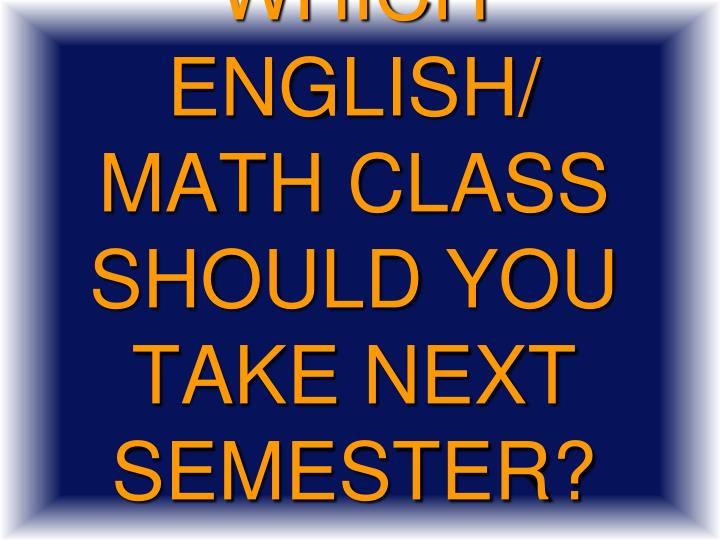 Which English/ Math class should you take next semester?