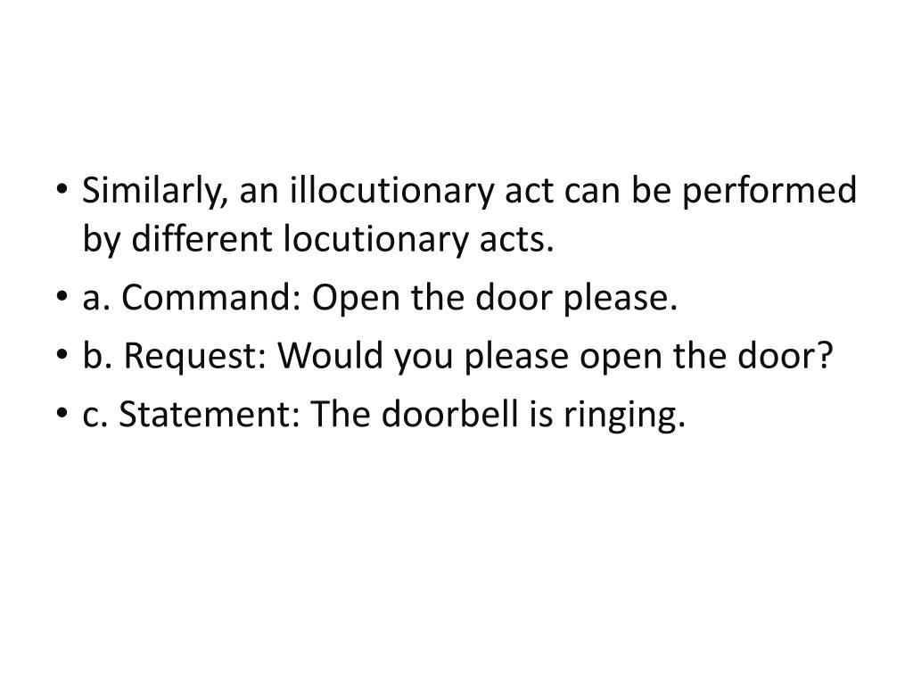 Similarly, an illocutionary act can be performed by different locutionary acts.