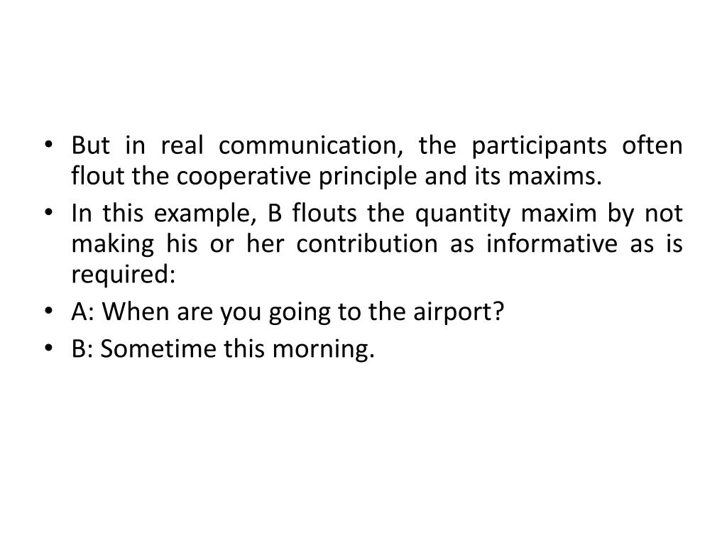 But in real communication, the participants often flout the cooperative principle and its maxims.