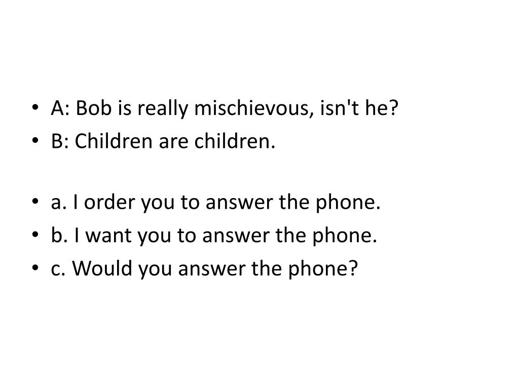 A: Bob is really mischievous, isn't he?