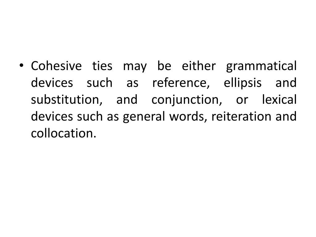 Cohesive ties may be either grammatical devices such as reference, ellipsis and substitution, and conjunction, or lexical devices such as general words, reiteration and collocation.