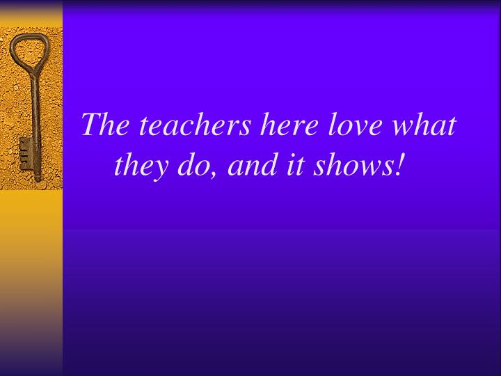 The teachers here love what they do, and it shows!