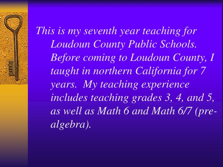 This is my seventh year teaching for Loudoun County Public Schools.  Before coming to Loudoun County, I taught in northern California for 7 years.  My teaching experience includes teaching grades 3, 4, and 5, as well as Math 6 and Math 6/7 (pre-algebra).