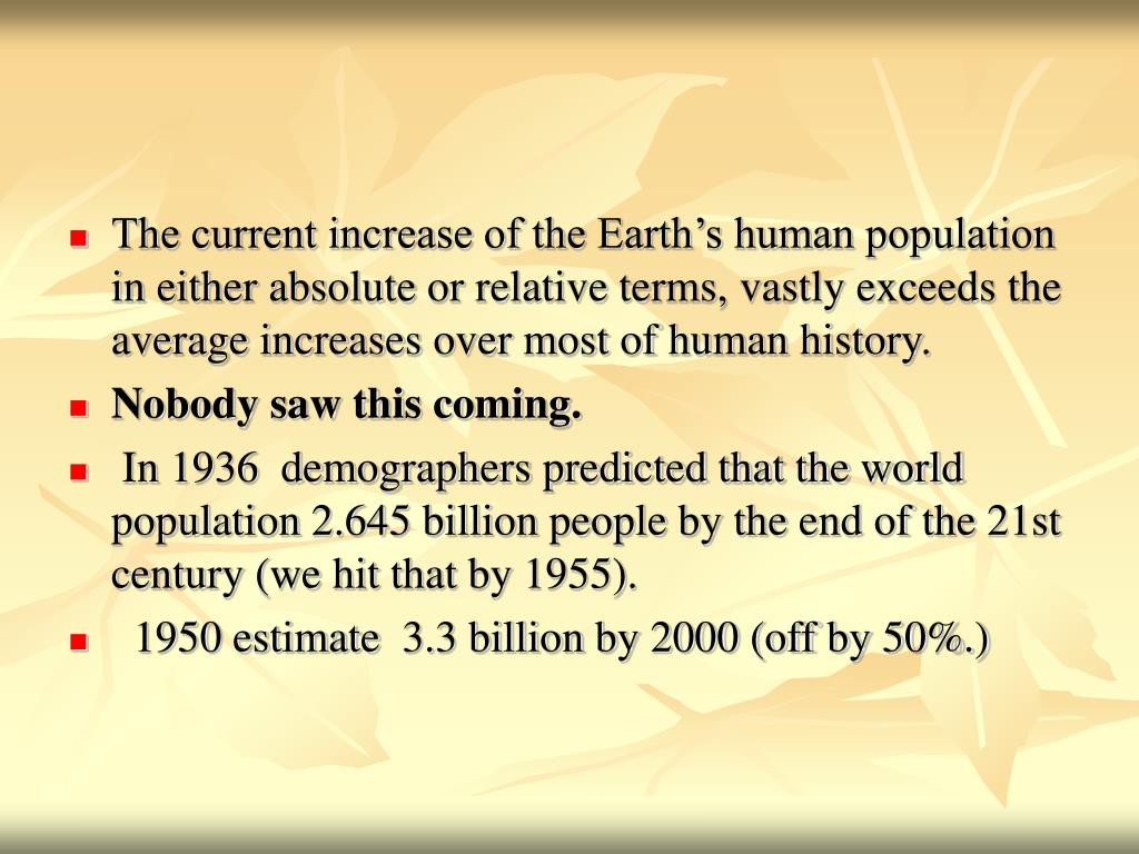 The current increase of the Earth's human population in either absolute or relative terms, vastly exceeds the average increases over most of human history.