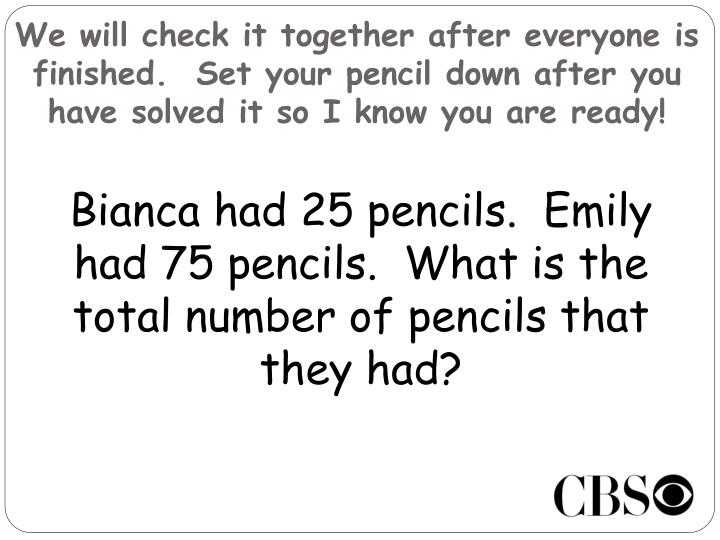 We will check it together after everyone is finished.  Set your pencil down after you have solved it so I know you are ready!
