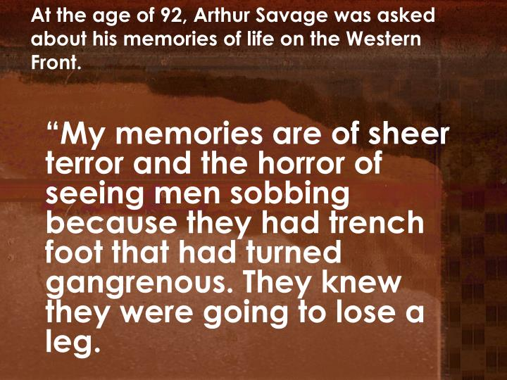 At the age of 92, Arthur Savage was asked about his memories of life on the Western Front.
