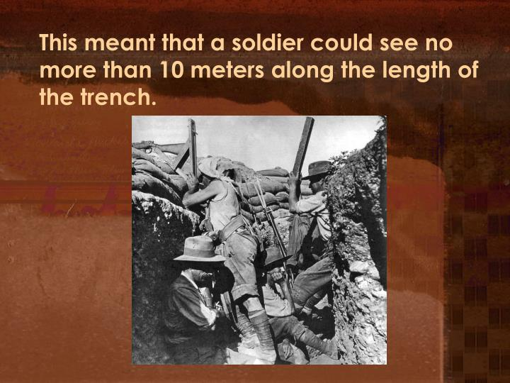 This meant that a soldier could see no more than 10 meters along the length of the trench.